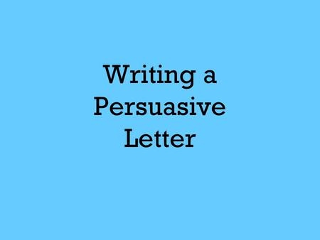 Writing a Persuasive Letter. This letter will be a Type Three Writing with the following Focus Correction Areas: Correct letter format Two paragraphs.