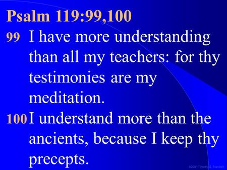 ©2001 Timothy G. Standish Psalm 119:99,100 99 I have more understanding than all my teachers: for thy testimonies are my meditation. 100 I understand more.
