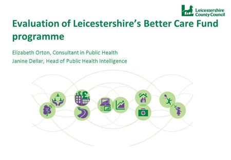 Evaluation of Leicestershire's Better Care Fund programme Elizabeth Orton, Consultant in Public Health Janine Dellar, Head of Public Health Intelligence.