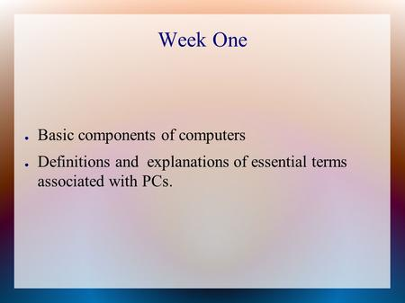 Week One ● Basic components of computers ● Definitions and explanations of essential terms associated with PCs.