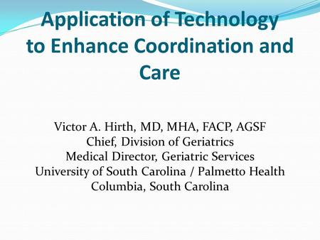 Application of Technology to Enhance Coordination and Care Victor A. Hirth, MD, MHA, FACP, AGSF Chief, Division of Geriatrics Medical Director, Geriatric.