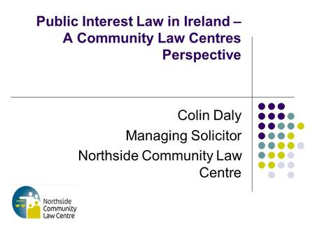 Public Interest Law in Ireland – A Community Law Centres Perspective Colin Daly Managing Solicitor Northside Community Law Centre.
