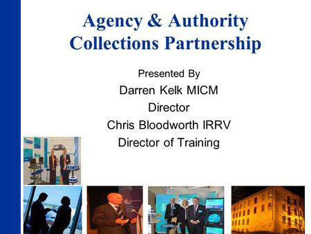 Agency & Authority Collections Partnership Presented By Darren Kelk MICM Director Chris Bloodworth IRRV Director of Training.