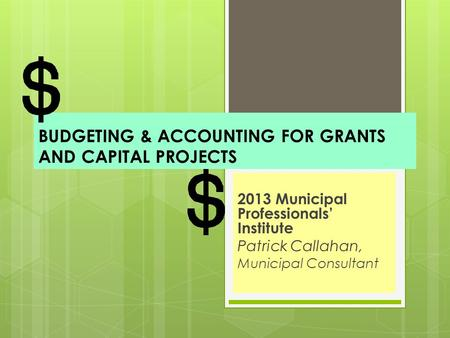 BUDGETING & ACCOUNTING FOR GRANTS AND CAPITAL PROJECTS 2013 Municipal Professionals' Institute Patrick Callahan, Municipal Consultant.