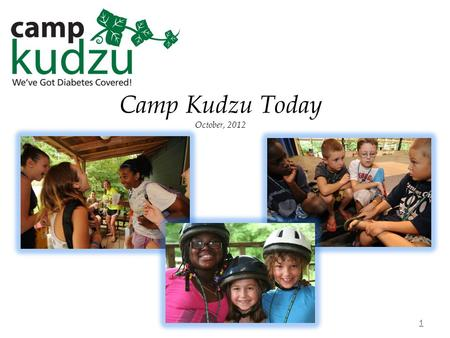 "Camp Kudzu Today October, 2012 1. Camp Kudzu's Mission Adopted April, 2010 2 ""Camp Kudzu educates, inspires and empowers children with diabetes. 'Til."