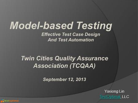 Yaxiong Lin TestOptimalTestOptimal, LLC TestOptimal Model-based Testing Effective Test Case Design And Test Automation Twin Cities Quality Assurance Association.