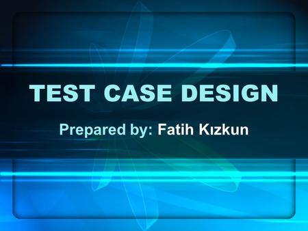 TEST CASE DESIGN Prepared by: Fatih Kızkun. OUTLINE Introduction –Importance of Test –Essential Test Case Development A Variety of Test Methods –Risk.
