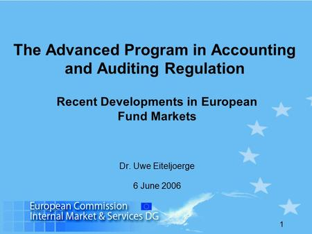 1 The Advanced Program in Accounting and Auditing Regulation Recent Developments in European Fund Markets Dr. Uwe Eiteljoerge 6 June 2006.