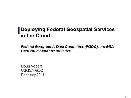 1 Deploying Federal Geospatial Services in the Cloud: Federal Geographic Data Committee (FGDC) and GSA GeoCloud Sandbox Initiative Draft – For Official.