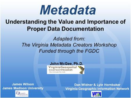 Metadata Understanding the Value and Importance of Proper Data Documentation James Wilson James Madison University John McGee, Ph.D. Adapted from: The.
