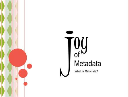 Oy What is Metadata? j of Metadata. Metadata 101 joy of Metadata Common terms What is metadata? Why metadata?