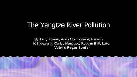 The Yangtze River Pollution By: Lucy Frazier, Anna Montgomery, Hannah Killingsworth, Carley Mancuso, Reagan Britt, Luke Volle, & Regan Spinks.
