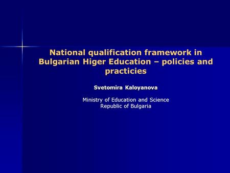 Svetomira Kaloyanova National qualification framework in Bulgarian Higer Education – policies and practicies Svetomira Kaloyanova Ministry of Education.