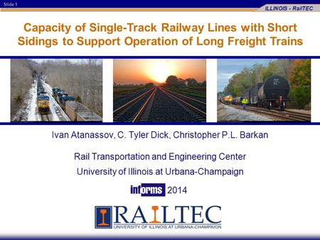 Slide 1 ILLINOIS - RailTEC Capacity of Single-Track Railway Lines with Short Sidings to Support Operation of Long Freight Trains Ivan Atanassov, C. Tyler.