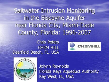 Saltwater Intrusion Monitoring in the Biscayne Aquifer near Florida City, Miami-Dade County, Florida: 1996-2007 Chris Peters CH2M HILL Deerfield Beach,