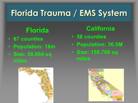 Florida Trauma / EMS System California 58 counties Population: 36.5M Size: 158,706 sq miles Florida 67 counties Population: 18m Size: 58,664 sq miles.