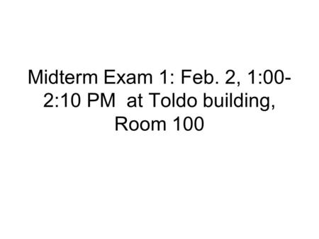 Midterm Exam 1: Feb. 2, 1:00- 2:10 PM at Toldo building, Room 100.