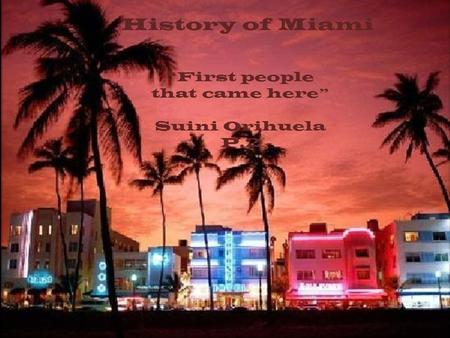 "History of Miami ""First people that came here"" Suini Orihuela P.2."