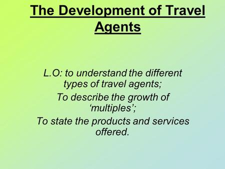 The Development of Travel Agents L.O: to understand the different types of travel agents; To describe the growth of 'multiples'; To state the products.