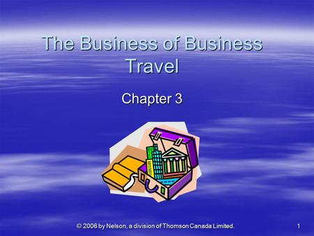© 2006 by Nelson, a division of Thomson Canada Limited. 1 The Business of Business Travel Chapter 3.