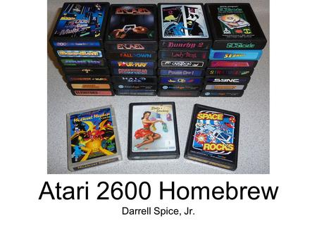 Darrell Spice, Jr. Atari 2600 Homebrew. What is Homebrew? Games (or other software) made by hobbyists for platforms that are not typically end user programmable.