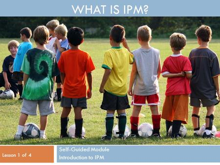 WHAT IS IPM? Self-Guided Module Introduction to IPM Lesson 1 of 4.