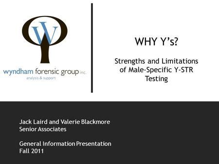 WHY Y's? Strengths and Limitations of Male-Specific Y-STR Testing Jack Laird and Valerie Blackmore Senior Associates General Information Presentation Fall.