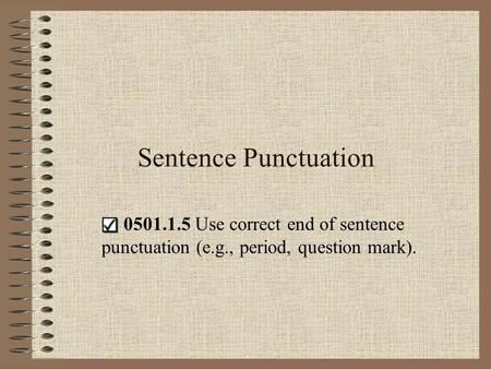 Sentence Punctuation   0501.1.5 Use correct end of sentence punctuation (e.g., period, question mark).