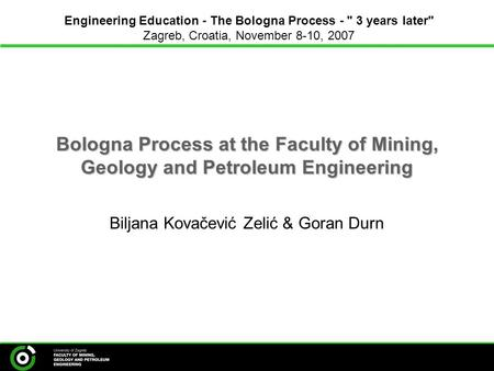 Bologna Process at the Faculty of Mining, Geology and Petroleum Engineering Biljana Kovačević Zelić & Goran Durn Engineering Education - The Bologna Process.
