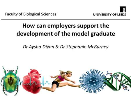 Faculty of Biological Sciences How can employers support the development of the model graduate Dr Aysha Divan & Dr Stephanie McBurney.