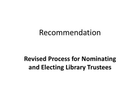 Recommendation Revised Process for Nominating and Electing Library Trustees.