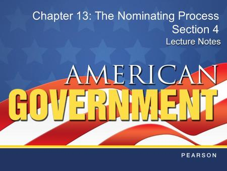 Chapter 13: The Nominating Process Section 4. Copyright © Pearson Education, Inc.Slide 2 Chapter 13, Section 4 Race for the Presidency The race for the.