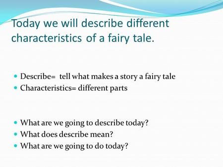 Describe= tell what makes a story a fairy tale Characteristics= different parts What are we going to describe today? What does describe mean? What are.