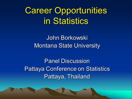 Career Opportunities in Statistics John Borkowski Montana State University Panel Discussion Pattaya Conference on Statistics Pattaya, Thailand.