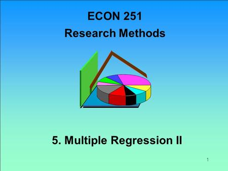 1 5. Multiple Regression II ECON 251 Research Methods.