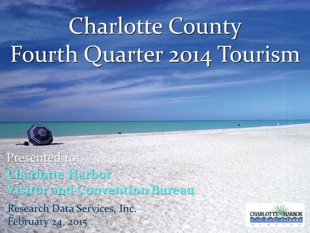 Charlotte County Fourth Quarter 2014 Tourism Presented to: Charlotte Harbor Visitor and Convention Bureau Research Data Services, Inc. February 24, 2015.