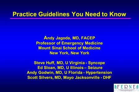 Practice Guidelines You Need to Know A ndy Jagoda, MD, FACEP Professor of Emergency Medicine Mount Sinai School of Medicine New York, New York Steve Huff,