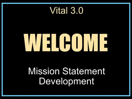 Vital 3.0 Mission Statement Development WELCOME. Steps to Developing a Mission Statement 1. Possess a foundational understanding of the mission of the.