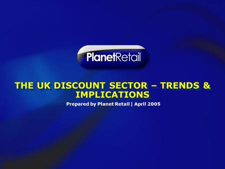 Prepared by Planet Retail | April 2005 THE UK DISCOUNT SECTOR – TRENDS & IMPLICATIONS.