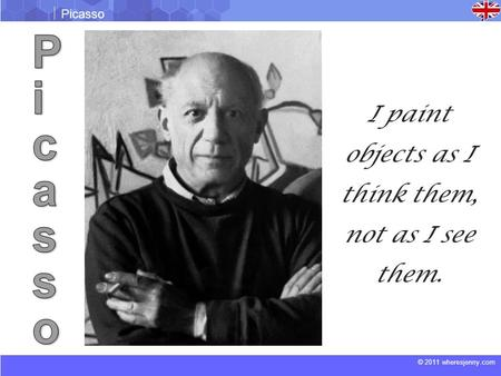 © 2011 wheresjenny.com Picasso I paint objects as I think them, not as I see them.