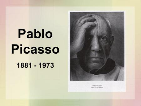 Pablo Picasso 1881 - 1973. History of Picasso Pablo Picasso was born in Malaga, Spain, in 1881 and died in France in 1973. His father was an art teacher.
