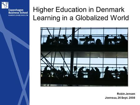 Higher Education in Denmark Learning in a Globalized World Robin Jensen Joensuu, 26 Sept. 2008.