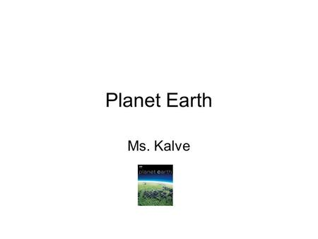Planet Earth Ms. Kalve. Earth For more information search Planet Earth!!!!! Thank you.