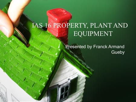 IAS 16 PROPERTY, PLANT AND EQUIPMENT Presented by Franck Armand Gueby.