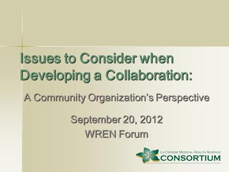 Issues to Consider when Developing a Collaboration: A Community Organization's Perspective September 20, 2012 WREN Forum.