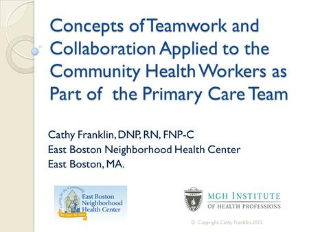 Concepts of <strong>Teamwork</strong> and Collaboration Applied to the Community Health Workers as Part of the Primary Care Team Cathy Franklin, DNP, RN, FNP-C East Boston.