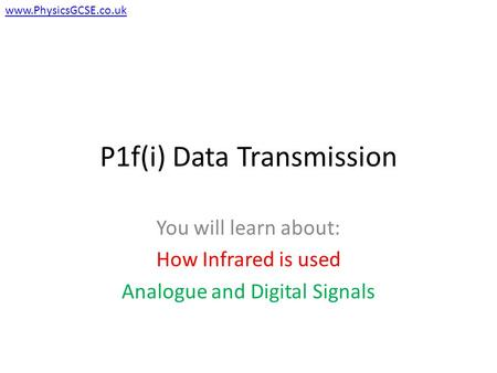 P1f(i) Data Transmission You will learn about: How Infrared is used Analogue and Digital Signals www.PhysicsGCSE.co.uk.