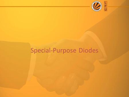 Special-Purpose Diodes. Objective of Lecture What is Diode element ? Ideal Vs Practical Diodes Special Diodes Application of Diodes.
