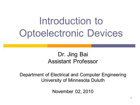 1 Introduction to Optoelectronic Devices Dr. Jing Bai Assistant Professor Department of Electrical and Computer Engineering University of Minnesota Duluth.
