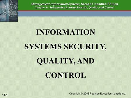 11.1 Copyright © 2005 Pearson Education Canada Inc. Management Information Systems, Second Canadian Edition Chapter 11: Information Systems Security, Quality,